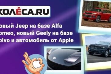 Неделя на Колёсах: новый Jeep на базе Alfa Romeo, новый Geely на базе Volvo и автомобиль от Apple